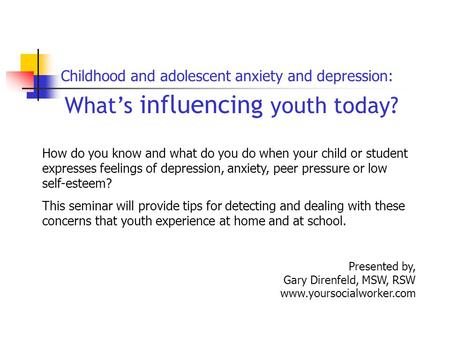 What's influencing youth today? Presented by, Gary Direnfeld, MSW, RSW www.yoursocialworker.com Childhood and adolescent anxiety and depression: How do.