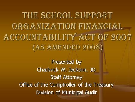 The School Support Organization Financial Accountability Act of 2007 ( as amended 2008 ) Presented by Chadwick W. Jackson, JD Staff Attorney Office of.