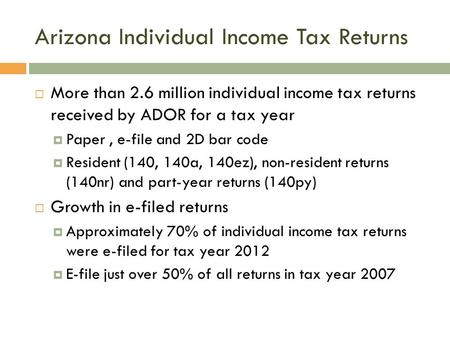 Arizona Individual Income Tax Returns  More than 2.6 million individual income tax returns received by ADOR for a tax year  Paper, e-file and 2D bar.