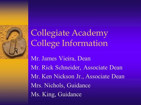 Collegiate Academy College Information Mr. James Vieira, Dean Mr. Rick Schneider, Associate Dean Mr. Ken Nickson Jr., Associate Dean Mrs. Nichols, Guidance.