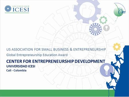 CENTER FOR ENTREPRENEURSHIP DEVELOPMENT UNIVERSIDAD ICESI Cali - Colombia US ASSOCIATION FOR SMALL BUSINESS & ENTREPRENEURSHIP Global Entrepreneurship.