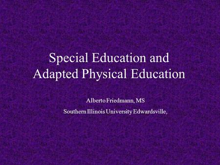 Special Education and Adapted Physical Education Alberto Friedmann, MS Southern Illinois University Edwardsville,