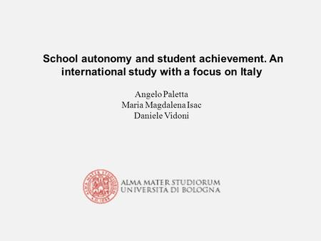 School autonomy and student achievement. An international study with a focus on Italy Angelo Paletta Maria Magdalena Isac Daniele Vidoni.