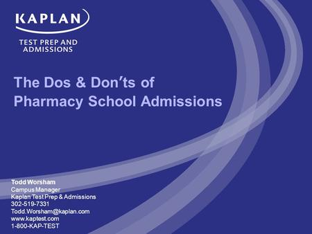 The Dos & Don'ts of Pharmacy School Admissions Todd Worsham Campus Manager Kaplan Test Prep & Admissions 302-519-7331