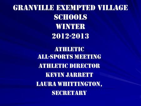 Granville Exempted Village Schools winter 2012-2013 Athletic All-Sports Meeting Athletic Director Kevin Jarrett Laura Whittington, Secretary.