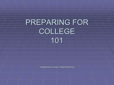 PREPARING FOR COLLEGE 101 Adopted from Saanjh College Workshop.