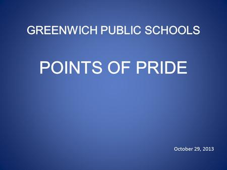 October 29, 2013. Greenwich High School Provides EXTENSIVE & VARIED OPPORTUNITIES: 402 High School Course Offerings 7 World Languages 12 Performing Arts.