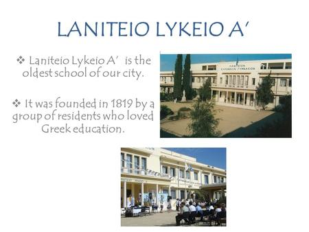 LANITEIO LYKEIO A'  Laniteio Lykeio A' is the oldest school of our city.  It was founded in 1819 by a group of residents who loved Greek education.