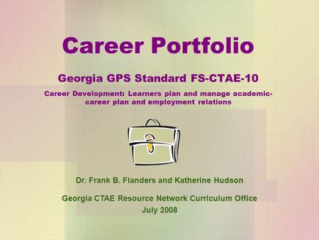 Career Portfolio Georgia GPS Standard FS-CTAE-10 Career Development: Learners plan and manage academic- career plan and employment relations Dr. Frank.