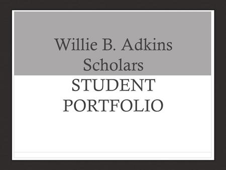 Willie B. Adkins Scholars STUDENT PORTFOLIO. PORTFOLIO EXPECTATIONS ALL ADKINS SCHOLARS ARE EXPECTED TO DEVELOP A PERSONAL PORTFOLIO THAT WILL GROW AS.
