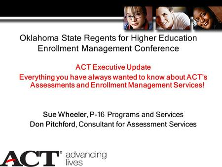 Oklahoma State Regents for Higher Education Enrollment Management Conference ACT Executive Update Everything you have always wanted to know about ACT's.
