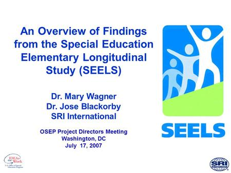 An Overview of Findings from the Special Education Elementary Longitudinal Study (SEELS) Dr. Mary Wagner Dr. Jose Blackorby SRI International OSEP Project.