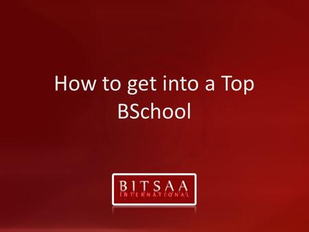 How to get into a Top BSchool. www.bitsaa.org The global BITS-Pilani Alumni Community 501©3 Registered in New Jersey, USA Why BSchool Switching Careers.