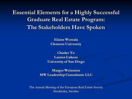 Essential Elements for a Highly Successful Graduate Real Estate Program: The Stakeholders Have Spoken Elaine Worzala Clemson University Charles Tu Lauren.