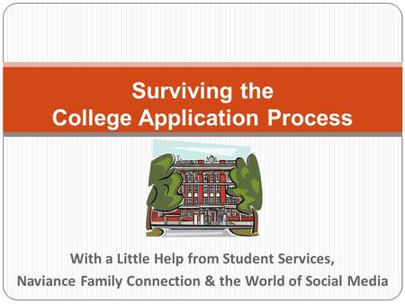 With a Little Help from Student Services, Naviance Family Connection & the World of Social Media Surviving the College Application Process.