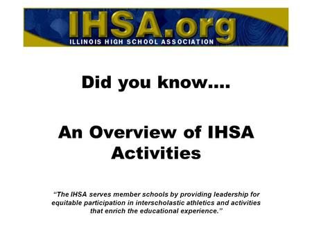 "Did you know…. An Overview of IHSA Activities ""The IHSA serves member schools by providing leadership for equitable participation in interscholastic athletics."