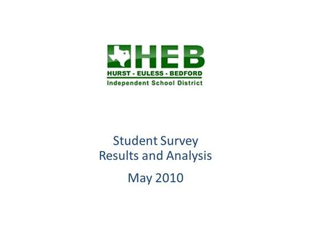Student Survey Results and Analysis May 2010. Overview HEB ISD Students in grades 6 through 12 were invited to respond the Student Survey during May 2010.