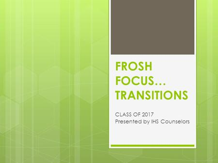 FROSH FOCUS… TRANSITIONS CLASS OF 2017 Presented by IHS Counselors.