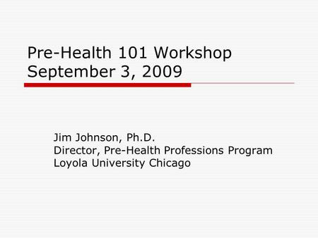 Pre-Health 101 Workshop September 3, 2009 Jim Johnson, Ph.D. Director, Pre-Health Professions Program Loyola University Chicago.