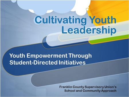 Cultivating Youth Leadership Youth Empowerment Through Student-Directed Initiatives Franklin County Supervisory Union's School and Community Approach.
