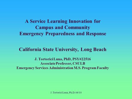J. Tortorici Luna, Ph.D. 06/10 A Service Learning Innovation for Campus and Community Emergency Preparedness and Response California State University,