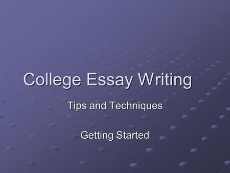 College Essay Writing Tips and Techniques Getting Started.