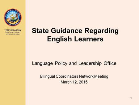 TOM TORLAKSON State Superintendent of Public Instruction State Guidance Regarding English Learners Language Policy and Leadership Office Bilingual Coordinators.