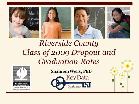 Riverside County Class of 2009 Dropout and Graduation Rates Shannon Wells, PhD.