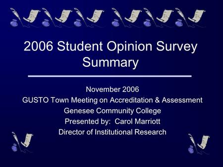 2006 Student Opinion Survey Summary November 2006 GUSTO Town Meeting on Accreditation & Assessment Genesee Community College Presented by: Carol Marriott.