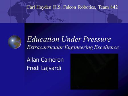 Carl Hayden H.S. Falcon Robotics, Team 842 Education Under Pressure Extracurricular Engineering Excellence Allan Cameron Fredi Lajvardi.