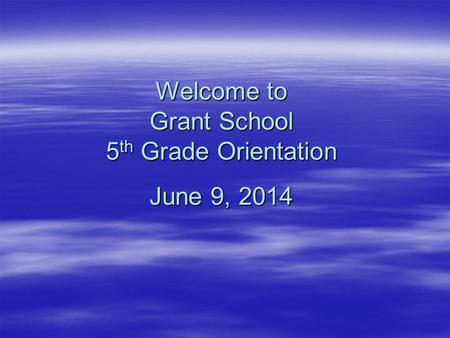 Welcome to Grant School 5 th Grade Orientation June 9, 2014.