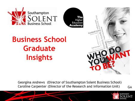 Business School Graduate Insights Georgina Andrews (Director of Southampton Solent Business School) Caroline Carpenter (Director of the Research and Information.