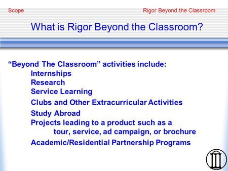"Rigor Beyond the Classroom What is Rigor Beyond the Classroom? ""Beyond The Classroom"" activities include: Internships Research Service Learning Clubs and."