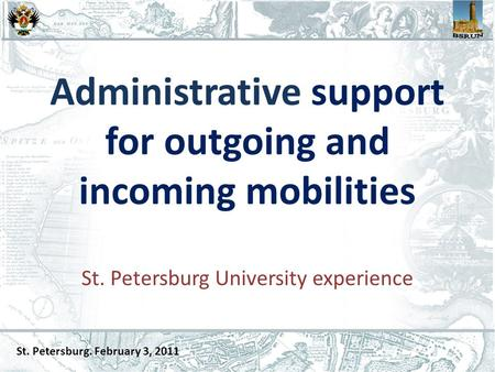 Administrative support for outgoing and incoming mobilities St. Petersburg University experience St. Petersburg. February 3, 2011.