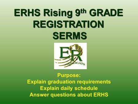 ERHS Rising 9 th GRADE REGISTRATION SERMS SERMS Purpose: Explain graduation requirements Explain daily schedule Answer questions about ERHS.