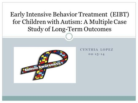 CYNTHIA LOPEZ 02-15-14 Early Intensive Behavior Treatment (EIBT) for Children with Autism: A Multiple Case Study of Long-Term Outcomes.