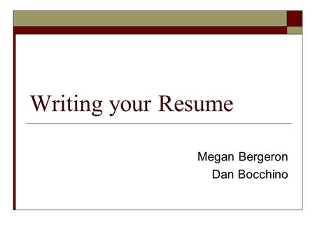 Writing your Resume Megan Bergeron Dan Bocchino. Getting Started  Step 1: Sit down and do a self assessment. Think of all of the things that you've done.