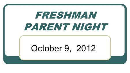 FRESHMAN PARENT NIGHT October 9, 2012. Goals for the Evening To help 9 th grade parents: Understand the importance of making good choices now Follow a.