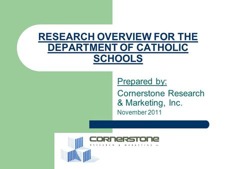 RESEARCH OVERVIEW FOR THE DEPARTMENT OF CATHOLIC SCHOOLS Prepared by: Cornerstone Research & Marketing, Inc. November 2011.