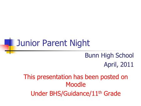 Junior Parent Night Bunn High School April, 2011 This presentation has been posted on Moodle Under BHS/Guidance/11 th Grade.