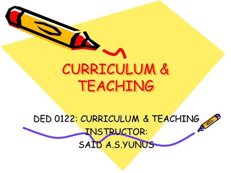 DED 0122: CURRICULUM & TEACHING INSTRUCTOR: SAID A.S.YUNUS