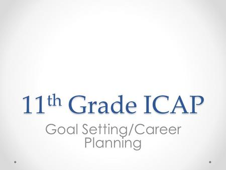 11 th Grade ICAP Goal Setting/Career Planning. Overview 1.Review Post-Secondary goals 2.Use college and career readiness definition and indicators to.