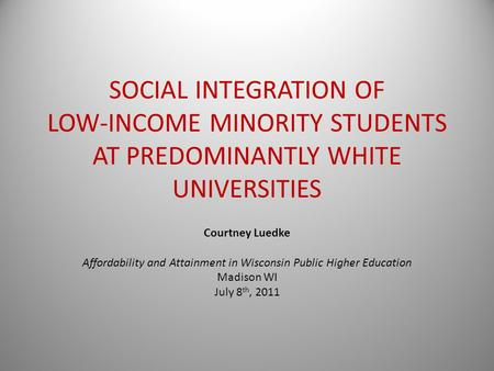 SOCIAL INTEGRATION OF LOW-INCOME MINORITY STUDENTS AT PREDOMINANTLY WHITE UNIVERSITIES Courtney Luedke Affordability and Attainment in Wisconsin Public.