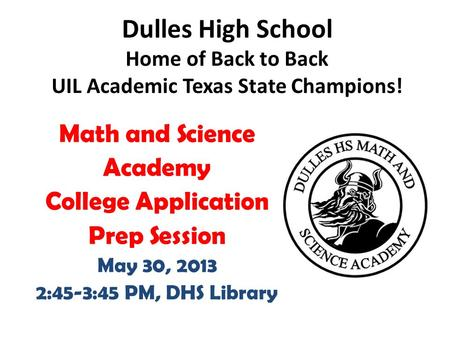 Math and Science Academy College Application Prep Session May 30, 2013 2:45-3:45 PM, DHS Library Dulles High School Home of Back to Back UIL Academic Texas.