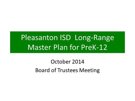 Pleasanton ISD Long-Range Master Plan for PreK-12 October 2014 Board of Trustees Meeting.