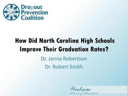 How Did North Carolina High Schools Improve Their Graduation Rates? Dr. Janna Robertson Dr. Robert Smith.