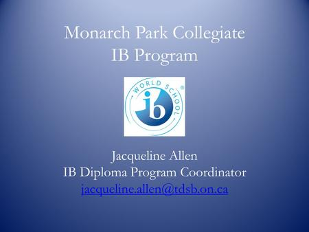 Monarch Park Collegiate IB Program Jacqueline Allen IB Diploma Program Coordinator