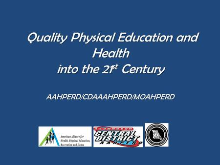 Quality Physical Education and Health into the 21 st Century AAHPERD/CDAAAHPERD/MOAHPERD Quality Physical Education and Health into the 21 st Century AAHPERD/CDAAAHPERD/MOAHPERD.