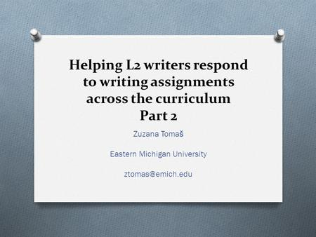 Helping L2 writers respond to writing assignments across the curriculum Part 2 Zuzana Tomaš Eastern Michigan University