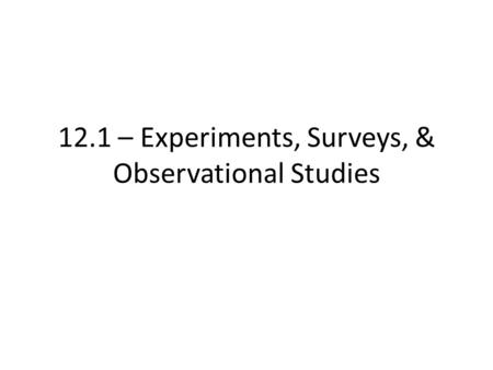 12.1 – Experiments, Surveys, & Observational Studies.